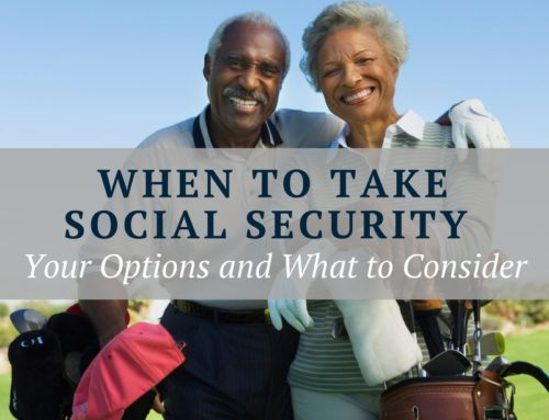 When to Take Social Security – Your Options and What To Consider.
