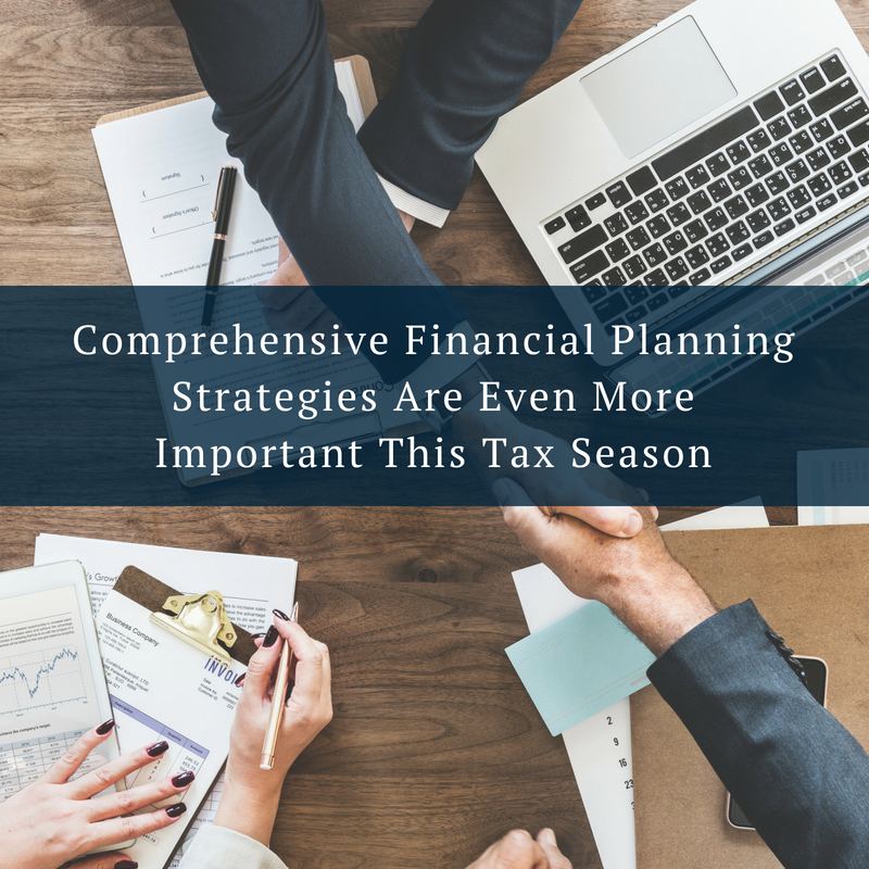 Comprehensive Financial Planning Strategies Are Even More Important After This Year's Tax Season