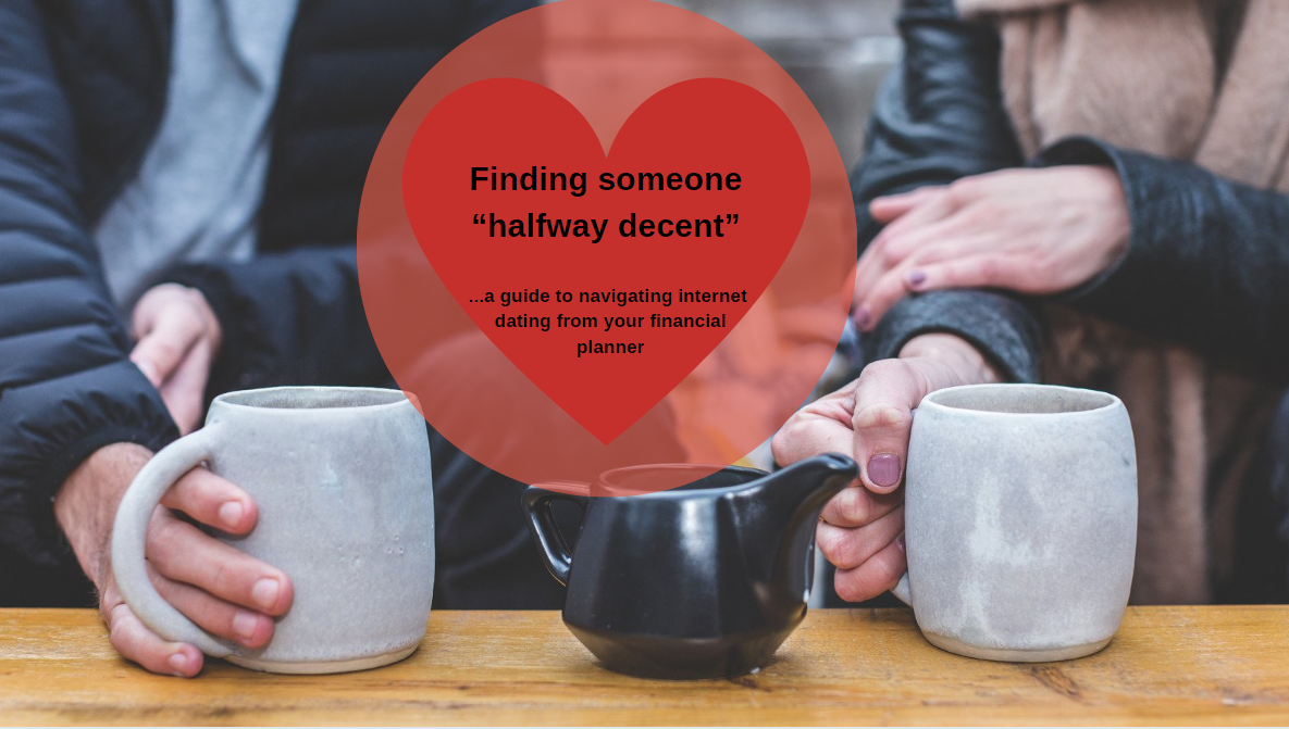 "Finding Someone ""Halfway Decent"" …A Guide to Navigating Internet Dating from your Financial Planner"