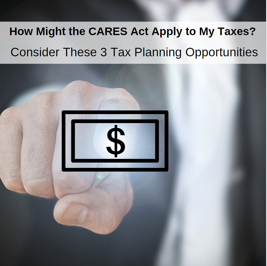 How Might the CARES Act Apply to My Taxes? Consider These 3 Tax Planning Opportunities.